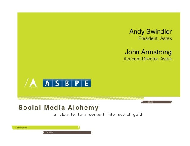 Social Media Alchemy ! a plan to turn content into social gold! Andy Swindler 5/25/14 Andy Swindler! President, Astek Pres...