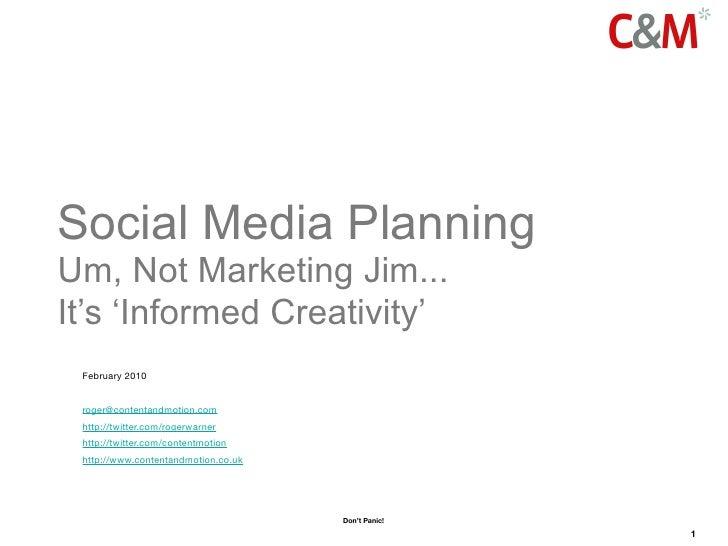Social Media Planning Um, Not Marketing Jim... It's 'Informed Creativity'  February 2010    roger@contentandmotion.com  ht...