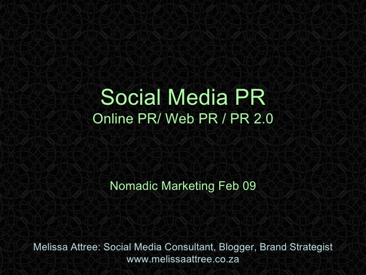 Social Media PR Online PR/ Web PR / PR 2.0 Nomadic Marketing Feb 09 Melissa Attree: Social Media Consultant, Blogger, Bran...