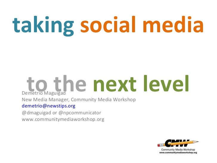 taking  social   media   to the  next level Demetrio Maguigad New Media Manager, Community Media Workshop [email_address] ...