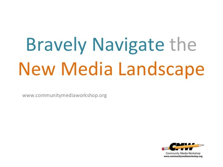 Bravely Navigate  the   New Media Landscape www.communitymediaworkshop.org