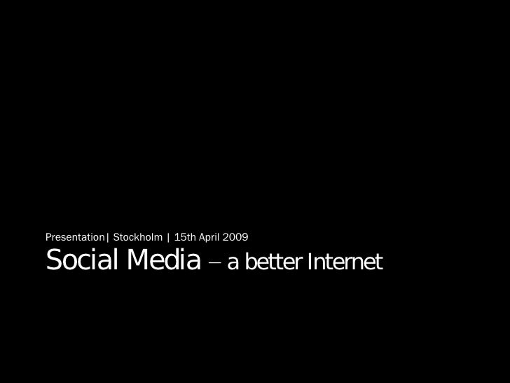 Social Media  – a better Internet <ul><li>Presentation| Stockholm | 15th April 2009 </li></ul>