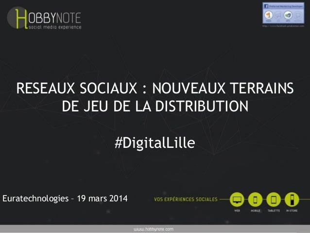 RESEAUX SOCIAUX : NOUVEAUX TERRAINS DE JEU DE LA DISTRIBUTION #DigitalLille Euratechnologies – 19 mars 2014
