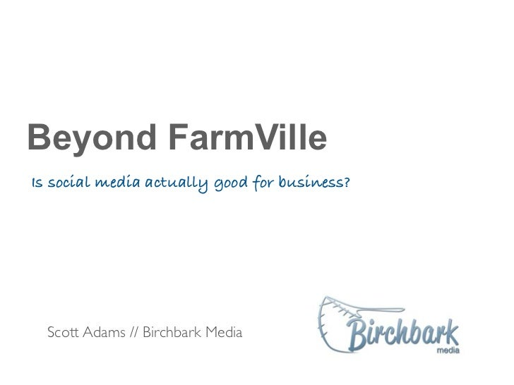 Beyond FarmVilleIs social media actually good for business?  Scott Adams // Birchbark Media