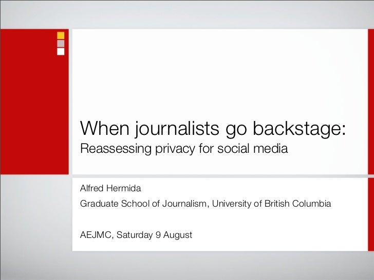 When journalists go backstage: Reassessing privacy for social media  Alfred Hermida Graduate School of Journalism, Univers...