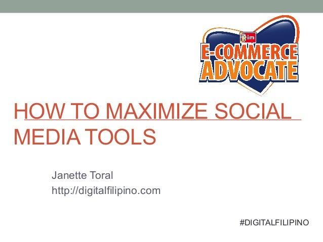 HOW TO MAXIMIZE SOCIAL MEDIA TOOLS Janette Toral http://digitalfilipino.com #DIGITALFILIPINO