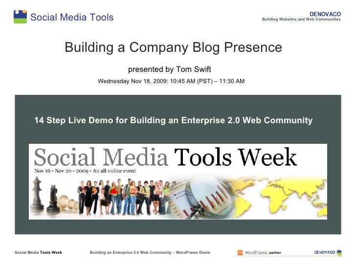 Social Media Tools Building a company blog presence presented by Tom Swift Wednesday Nov 18, 2009: 10:45 AM (PST) – 11:30 ...