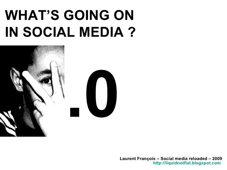 WHAT'S GOING ON  IN SOCIAL MEDIA ? Laurent François – Social media reloaded – 2009 http://liquidnotflat.blogspot.com   .0