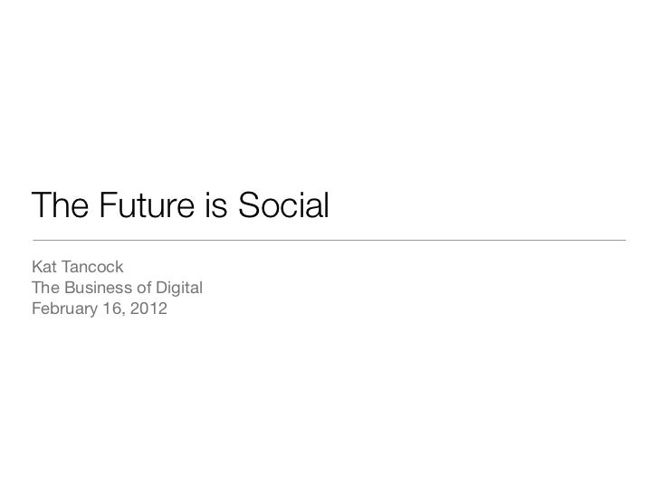 The Future is SocialKat TancockThe Business of DigitalFebruary 16, 2012