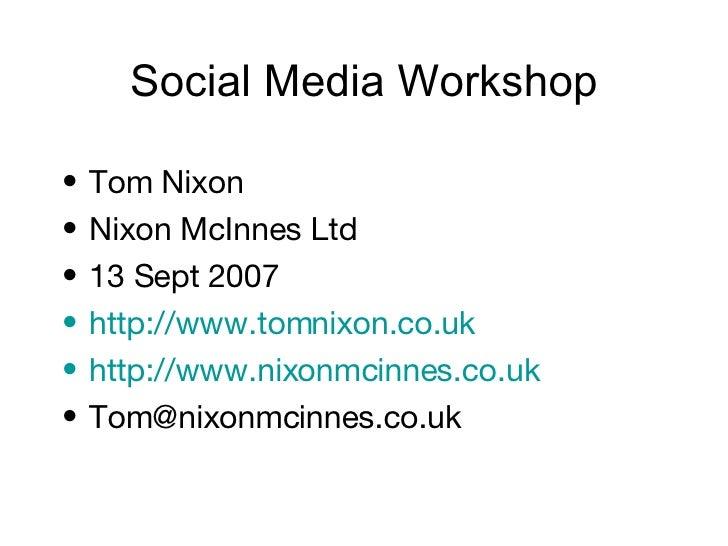 Social Media Workshop <ul><li>Tom Nixon </li></ul><ul><li>Nixon McInnes Ltd </li></ul><ul><li>13 Sept 2007 </li></ul><ul><...