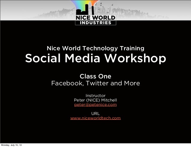Nice World Technology Training Social Media Workshop Class One Facebook, Twitter and More Instructor Peter (NICE) Mitchell...