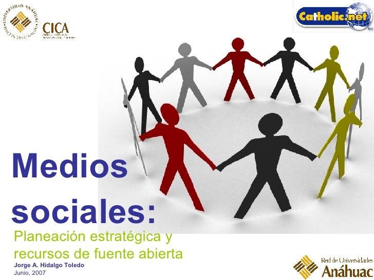 <ul><li>Medios  </li></ul><ul><li>sociales: </li></ul>Planeación estratégica y recursos de fuente abierta Jorge A. Hidalgo...