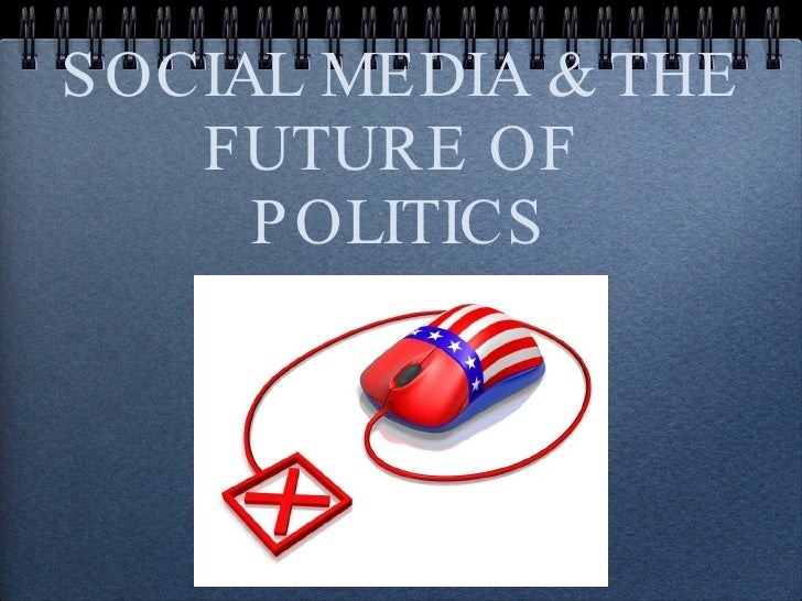 SOCIAL MEDIA & THE FUTURE OF  POLITICS