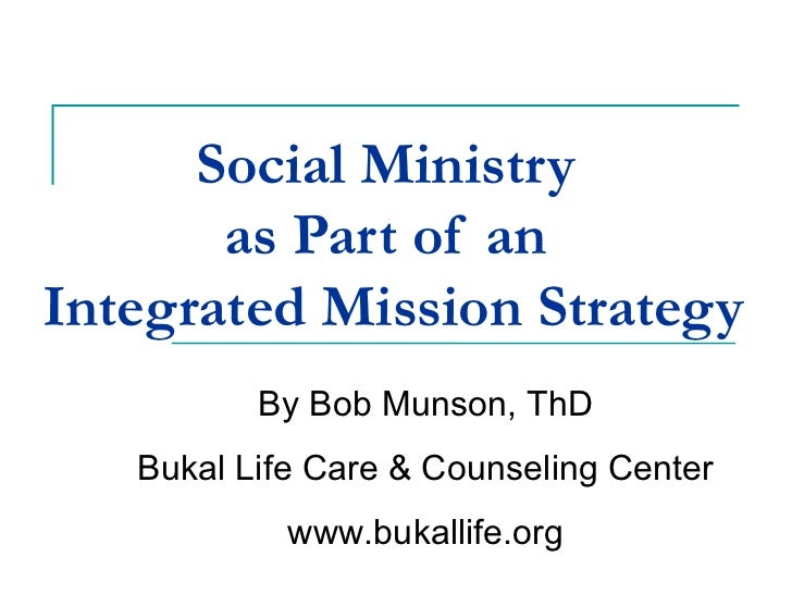 Social Ministry  as Part of an  Integrated Mission Strategy   By Bob Munson, ThD Bukal Life Care & Counseling Center www.b...