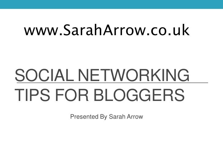 www.SarahArrow.co.ukSOCIAL NETWORKINGTIPS FOR BLOGGERS     Presented By Sarah Arrow