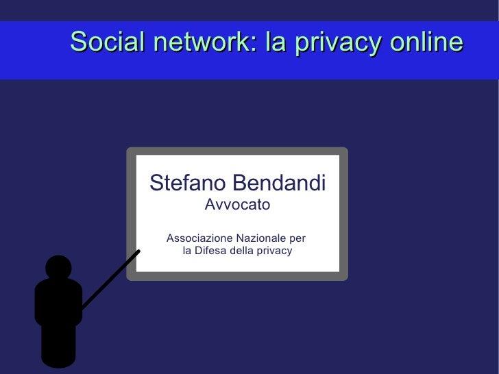 Social network: la privacy online Stefano Bendandi Avvocato Associazione Nazionale per  la Difesa della privacy