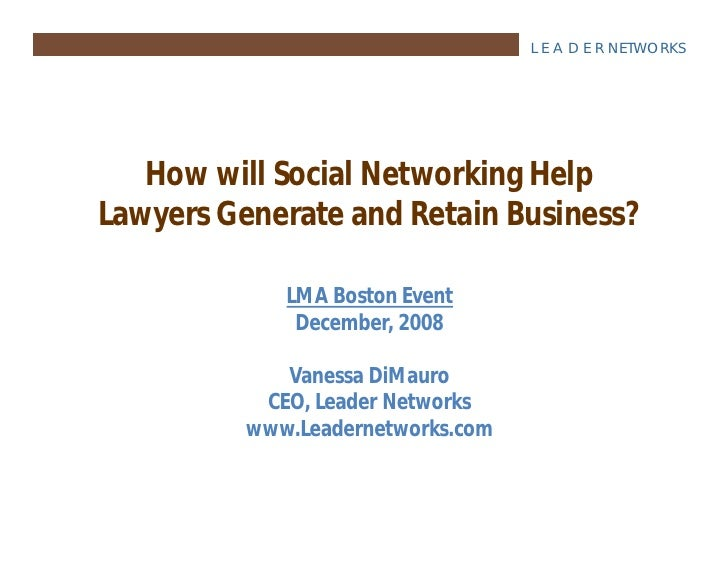 L E A D E R NETWORKS        How will Social Networking Help Lawyers Generate and Retain Business?               LMA Boston...