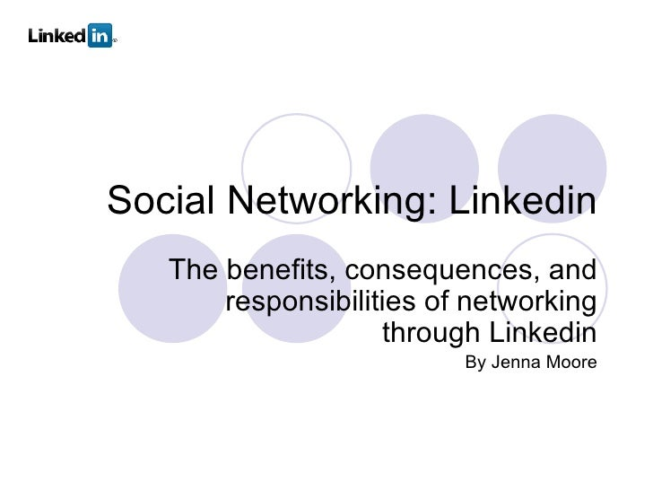Social Networking: Linkedin The benefits, consequences, and responsibilities of networking through Linkedin By Jenna Moore