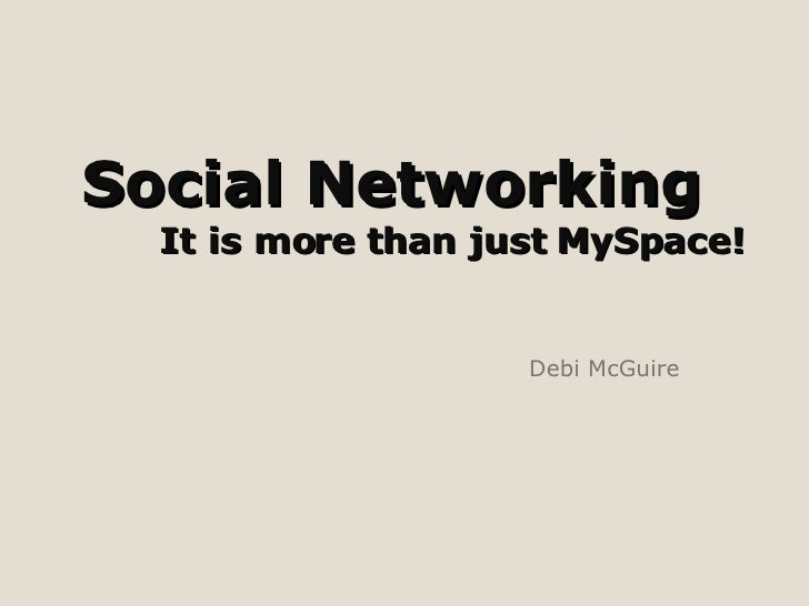 Social Networking  It is more than just MySpace! Debi McGuire