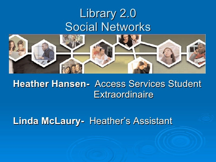 Library 2.0 Social Networks <ul><li>Heather Hansen-   Access Services Student    Extraordinaire  </li></ul><ul><li>Linda M...