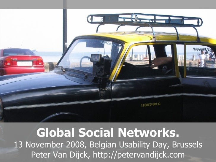 Global Social Networks. 13 November 2008, Belgian Usability Day, Brussels Peter Van Dijck, http://petervandijck.com