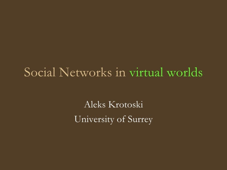 Social Networks in  virtual worlds Aleks Krotoski University of Surrey