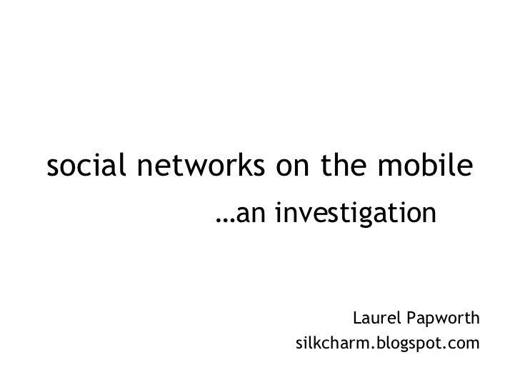 social networks on the mobile Laurel Papworth silkcharm.blogspot.com … an investigation