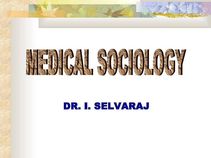 MEDICAL SOCIOLOGY DR. I. SELVARAJ