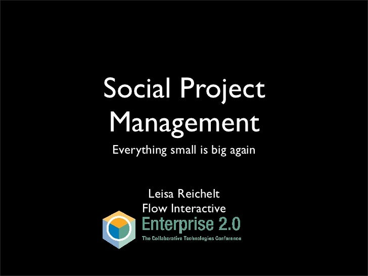 Social Project Management Everything small is big again          Leisa Reichelt       Flow Interactive