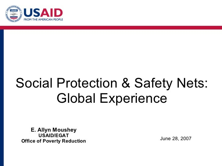 Social Protection & Safety Nets: Global Experience June 28, 2007 E. Allyn Moushey USAID/EGAT Office of Poverty Reduction