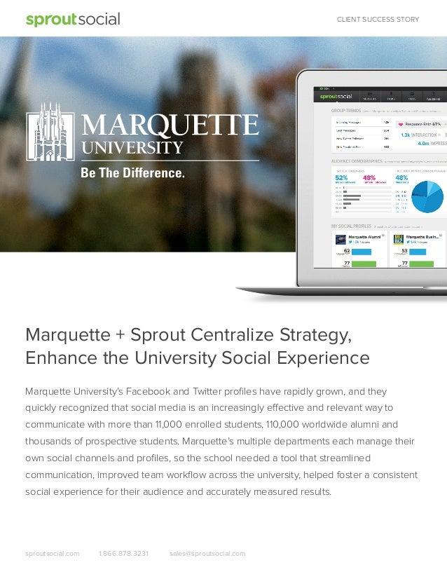 CLIENT SUCCESS STORY  Marquette + Sprout Centralize Strategy, Enhance the University Social Experience Marquette Universit...