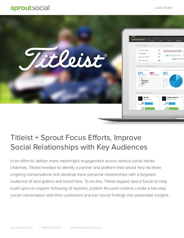 CASE STUDY  Titleist + Sprout Focus Efforts, Improve Social Relationships with Key Audiences In an effort to deliver more ...