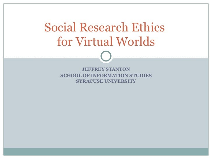JEFFREY STANTON SCHOOL OF INFORMATION STUDIES SYRACUSE UNIVERSITY Social Research Ethics  for Virtual Worlds