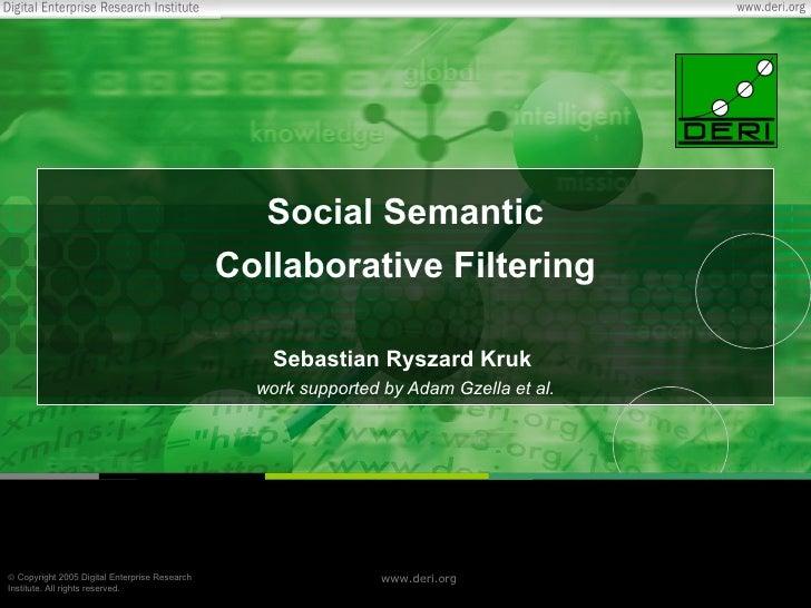 Social Semantic Collaborative Filtering Sebastian Ryszard Kruk  work supported by Adam Gzella et al.
