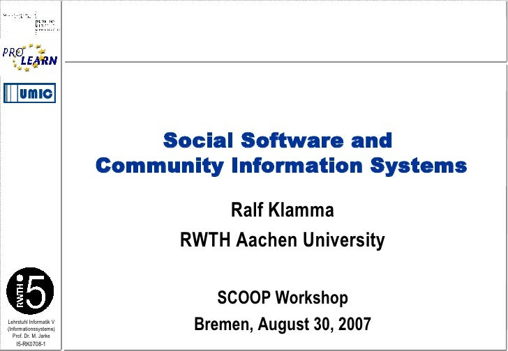 Ralf Klamma RWTH Aachen University SCOOP Workshop Bremen, August 30, 2007 Social Software and  Community Information Systems
