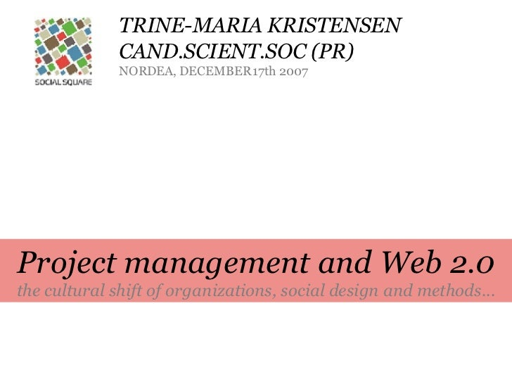 TRINE-MARIA KRISTENSEN CAND.SCIENT.SOC (PR) NORDEA, DECEMBER 17th 2007 Project management and Web 2.0 the cultural shift o...