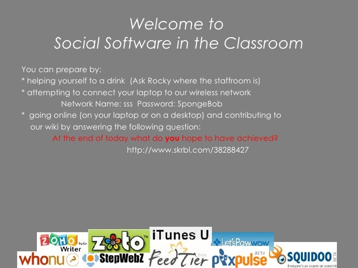 Welcome to  Social Software in the Classroom <ul><li>You can prepare by: </li></ul><ul><li>* helping yourself to a drink  ...