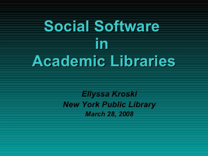 Social Software  in  Academic Libraries <ul><ul><li>Ellyssa Kroski </li></ul></ul><ul><ul><li>New York Public Library </li...