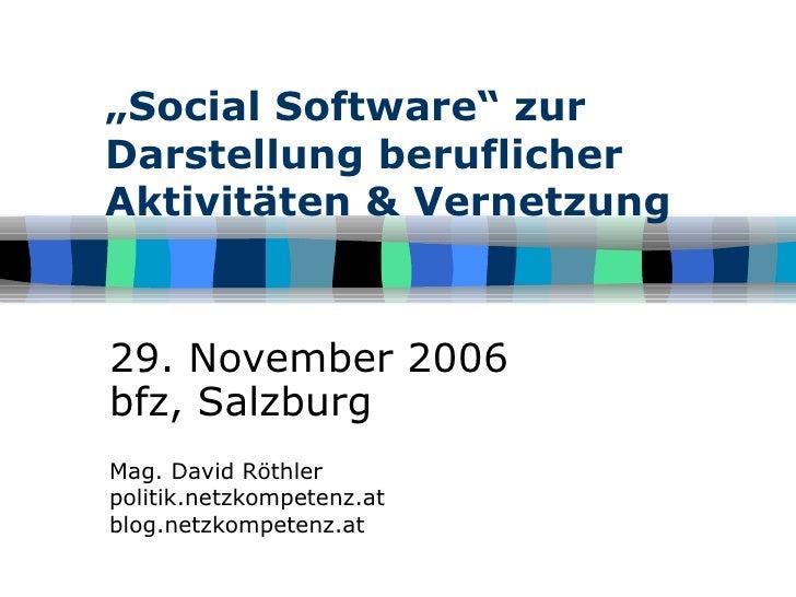 """"""" Social Software"""" zur Darstellung beruflicher Aktivitäten & Vernetzung 29. November 2006 bfz, Salzburg Mag. David Röthler..."""
