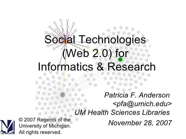 Social Technologies  (Web 2.0) for  Informatics & Research Patricia F. Anderson  <pfa@umich.edu> UM Health Sciences Librar...