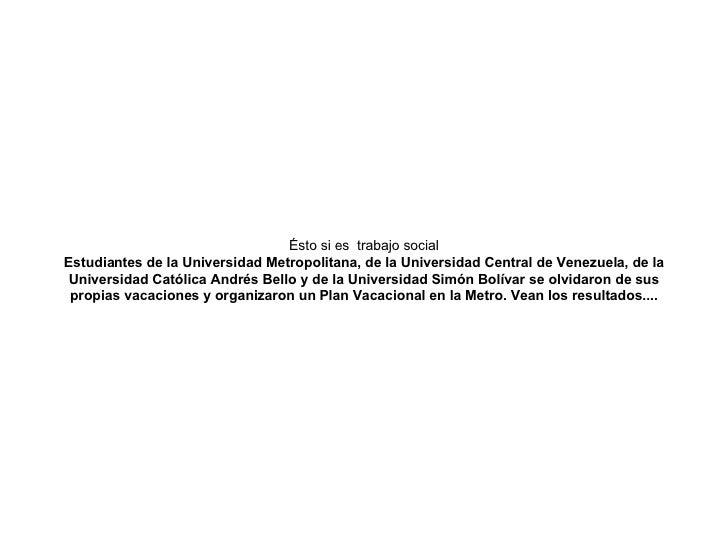 Ésto si estrabajo social Estudiantes de la Universidad Metropolitana, de la Universidad Central de Venezuela, de la Univ...