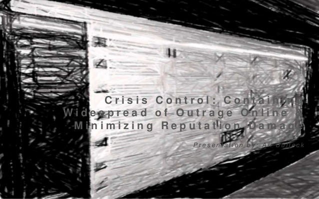 Crisis Control: Containing Widespread of Outrage Online & Minimizing Reputation Damage Presentation by: Ali Bullock