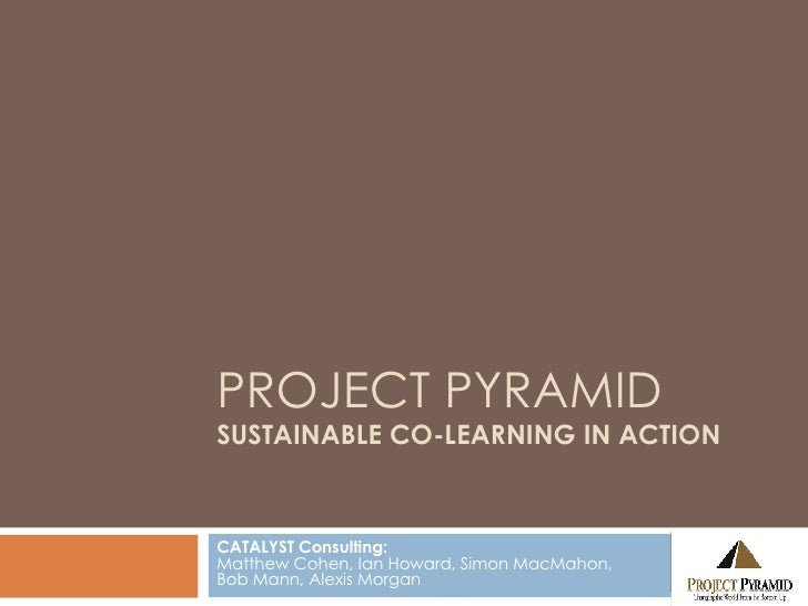 PROJECT PYRAMID SUSTAINABLE CO-LEARNING IN ACTION CATALYST Consulting: Matthew Cohen, Ian Howard, Simon MacMahon,  Bob Man...