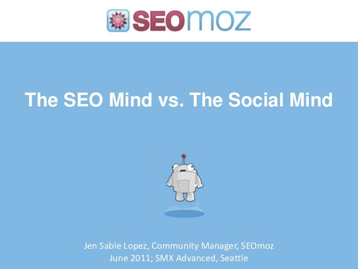 The SEO Mind vs. The Social Mind<br />Jen Sable Lopez, Community Manager, SEOmoz<br />June 2011; SMX Advanced, Seattle<br />
