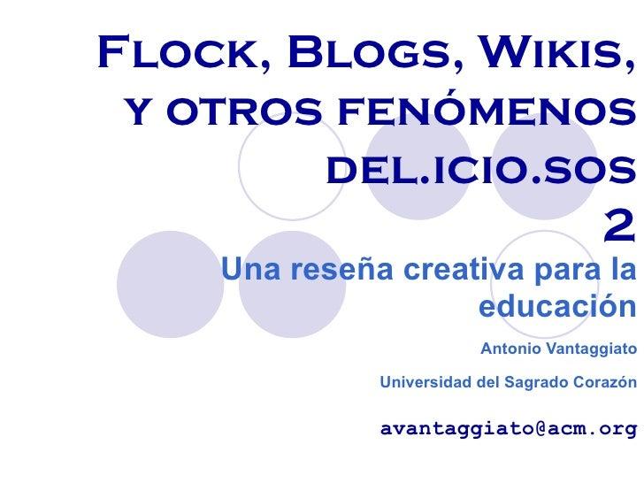 Flock, Blogs, Wikis, y otros fenómenos del.icio.sos 2 Una reseña creativa para la educación Antonio Vantaggiato Universida...