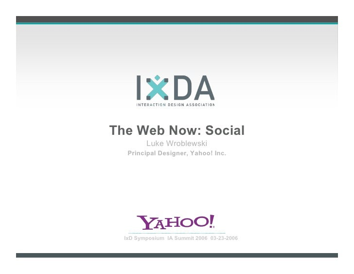 The Web Now: Social          Luke Wroblewski    Principal Designer, Yahoo! Inc.       IxD Symposium IA Summit 2006 03-23-2006