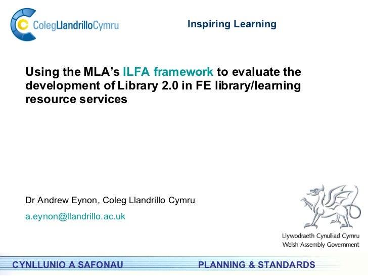 PLANNING & STANDARDS Inspiring Learning CYNLLUNIO A SAFONAU Using the MLA's  ILFA framework  to evaluate the development o...