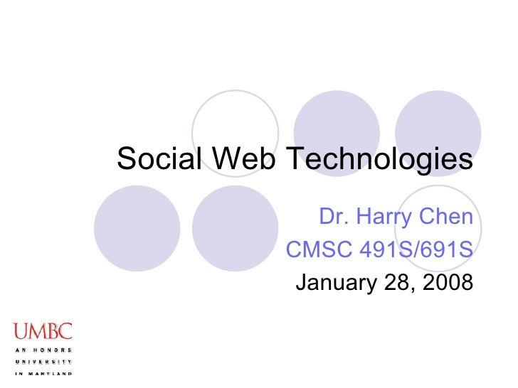 Social Web Technologies Dr. Harry Chen CMSC 491S/691S January 28, 2008