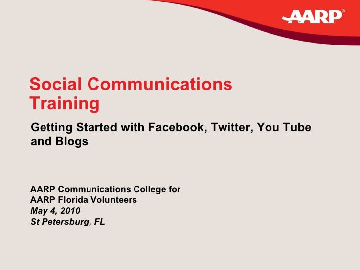 Social Communications Training Getting Started with Facebook, Twitter, You Tube  and Blogs AARP Communications College for...