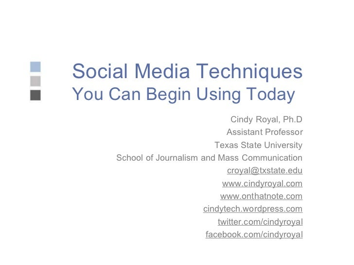 Social Media Techniques You Can Begin Using Today Cindy Royal, Ph.D Assistant Professor Texas State University School of J...